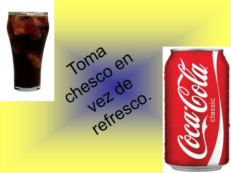 Toma chesco en vez de refresco.