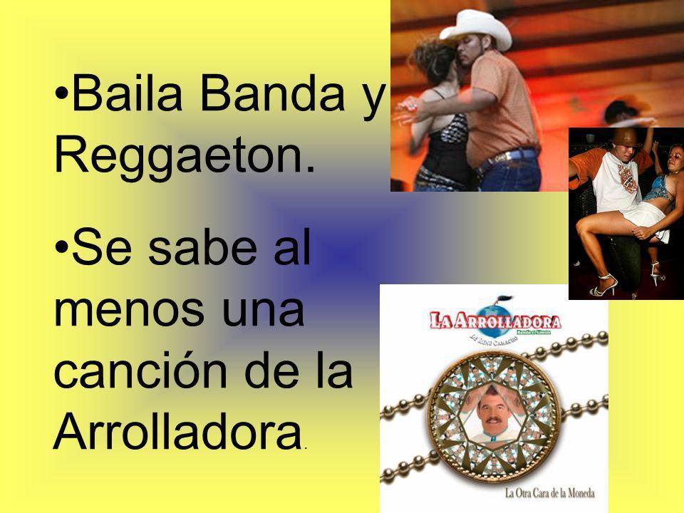 Baila Banda y Reggaeton. Se sabe al menos una canción de la Arrolladora.
