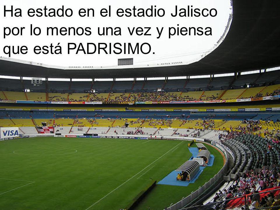Ha estado en el estadio Jalisco por lo menos una vez y piensa que está PADRISIMO.