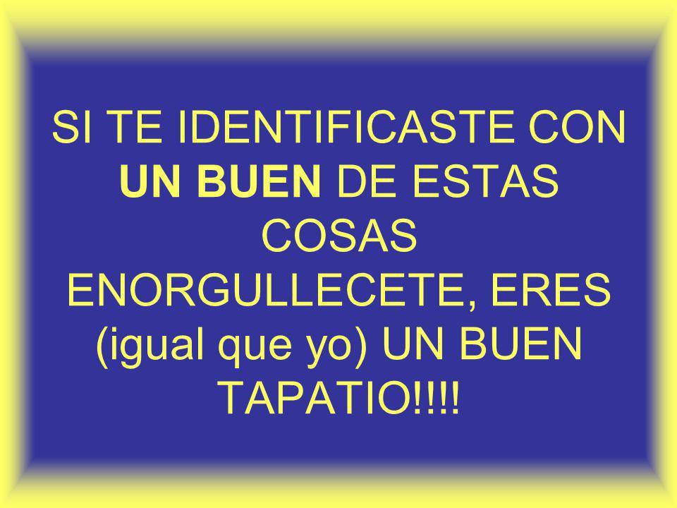 SI TE IDENTIFICASTE CON UN BUEN DE ESTAS COSAS ENORGULLECETE, ERES (igual que yo) UN BUEN TAPATIO!!!!