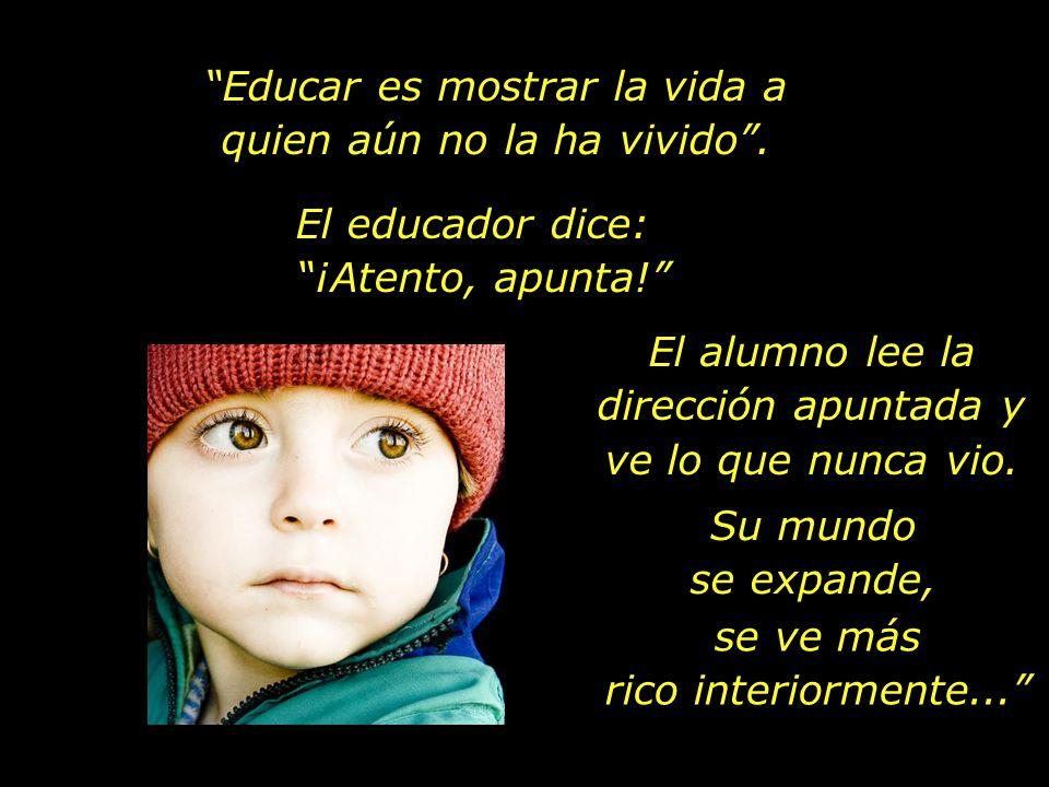 Educar es mostrar la vida a quien aún no la ha vivido.