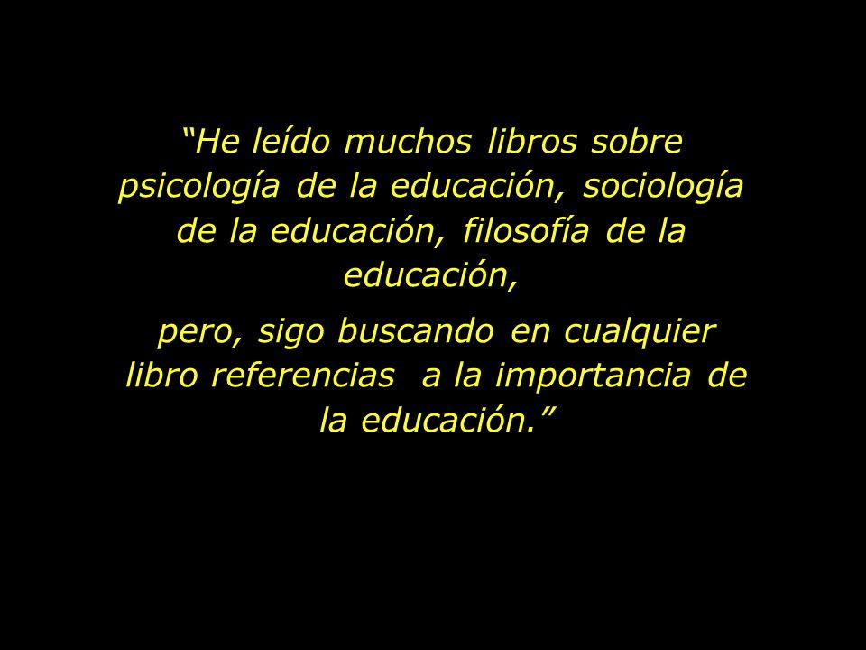 He leído muchos libros sobre psicología de la educación, sociología de la educación, filosofía de la educación, pero, sigo buscando en cualquier libro referencias a la importancia de la educación.