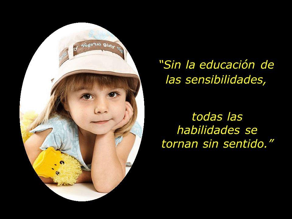 Sin la educación de las sensibilidades, todas las habilidades se tornan sin sentido.