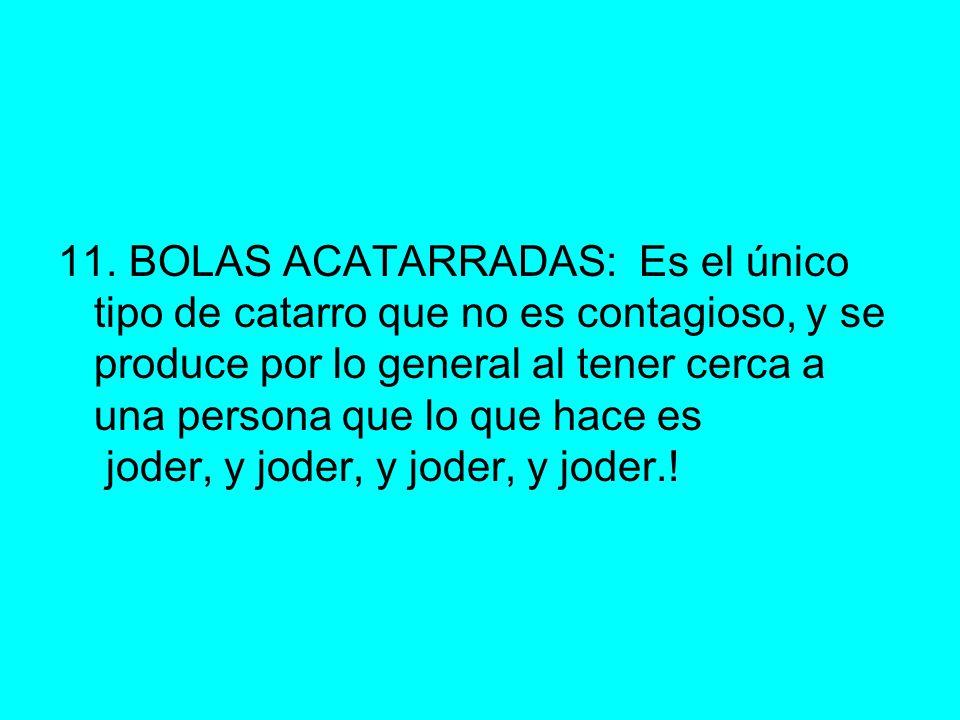 11. BOLAS ACATARRADAS: Es el único tipo de catarro que no es contagioso, y se produce por lo general al tener cerca a una persona que lo que hace es j