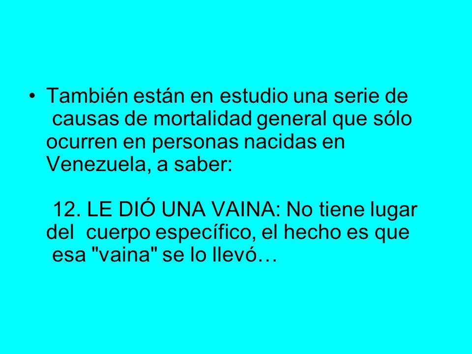 También están en estudio una serie de causas de mortalidad general que sólo ocurren en personas nacidas en Venezuela, a saber: 12.
