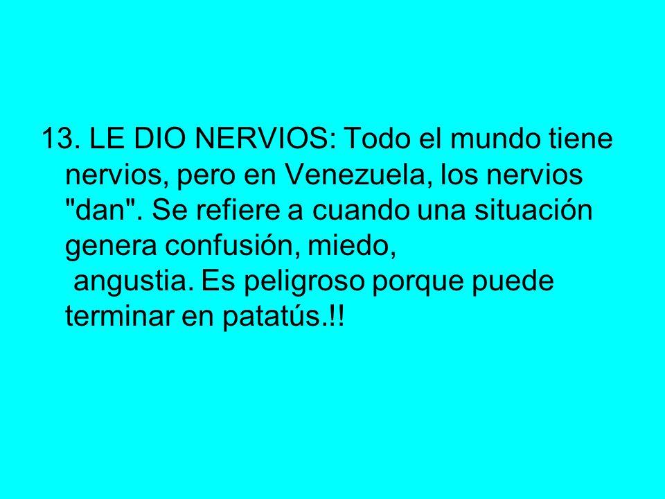13. LE DIO NERVIOS: Todo el mundo tiene nervios, pero en Venezuela, los nervios dan .