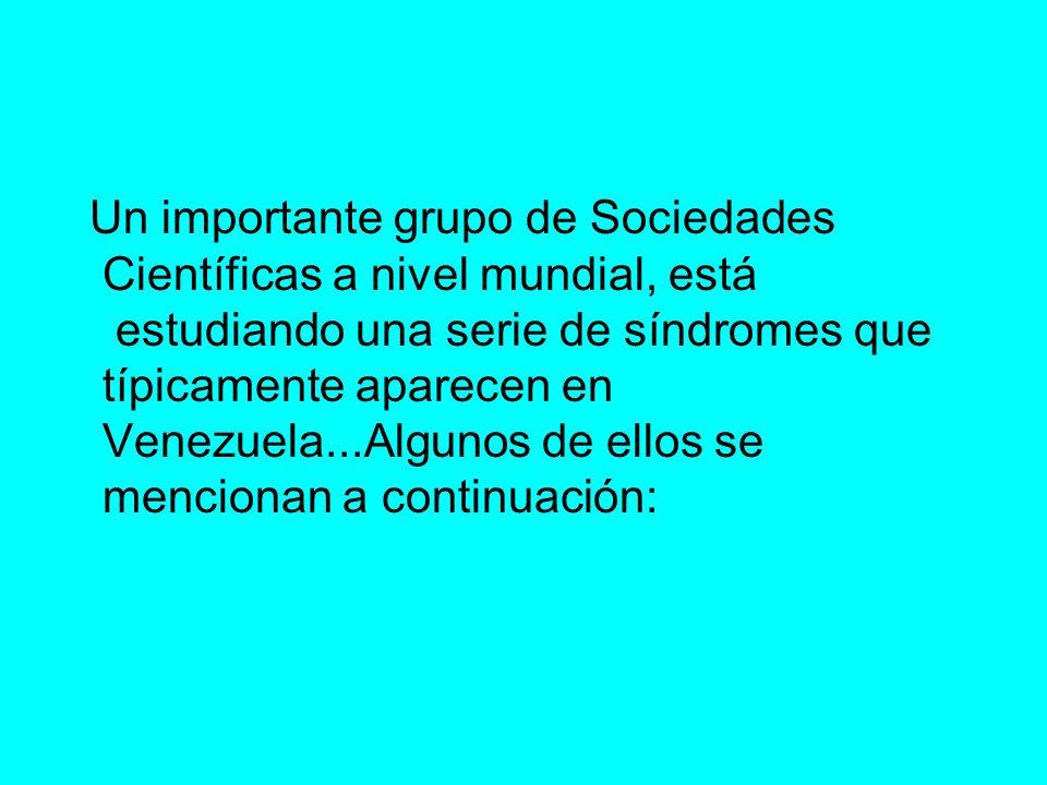Un importante grupo de Sociedades Científicas a nivel mundial, está estudiando una serie de síndromes que típicamente aparecen en Venezuela...Algunos de ellos se mencionan a continuación: