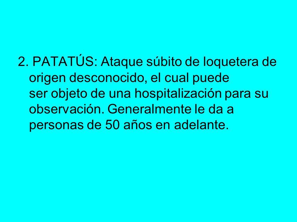 2. PATATÚS: Ataque súbito de loquetera de origen desconocido, el cual puede ser objeto de una hospitalización para su observación. Generalmente le da