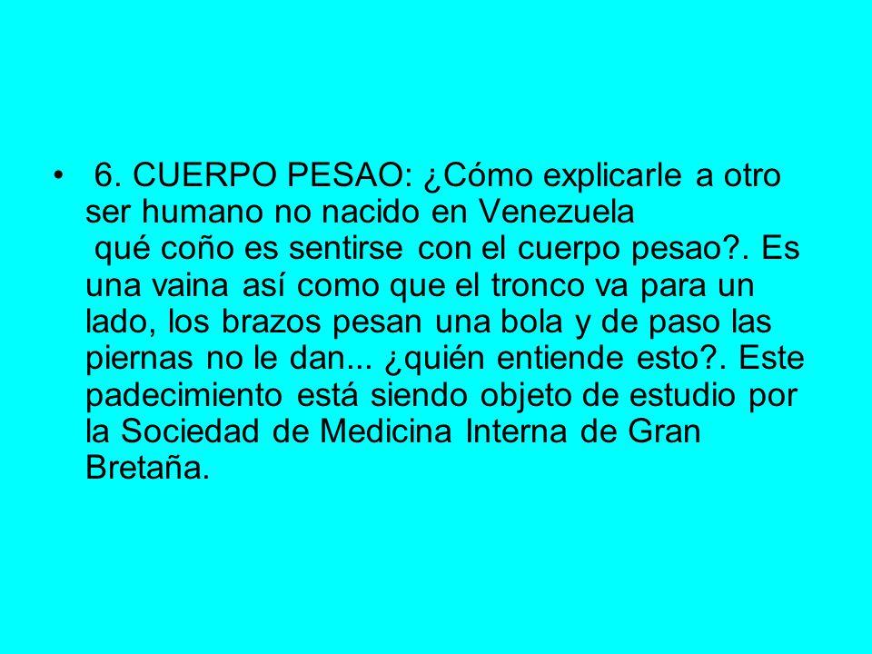 6. CUERPO PESAO: ¿Cómo explicarle a otro ser humano no nacido en Venezuela qué coño es sentirse con el cuerpo pesao?. Es una vaina así como que el tro