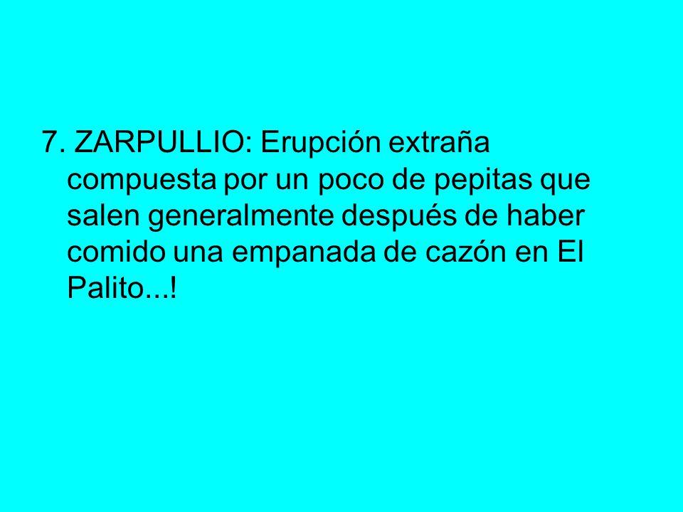 7. ZARPULLIO: Erupción extraña compuesta por un poco de pepitas que salen generalmente después de haber comido una empanada de cazón en El Palito...!