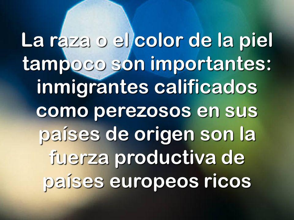 La raza o el color de la piel tampoco son importantes: inmigrantes calificados como perezosos en sus países de origen son la fuerza productiva de países europeos ricos