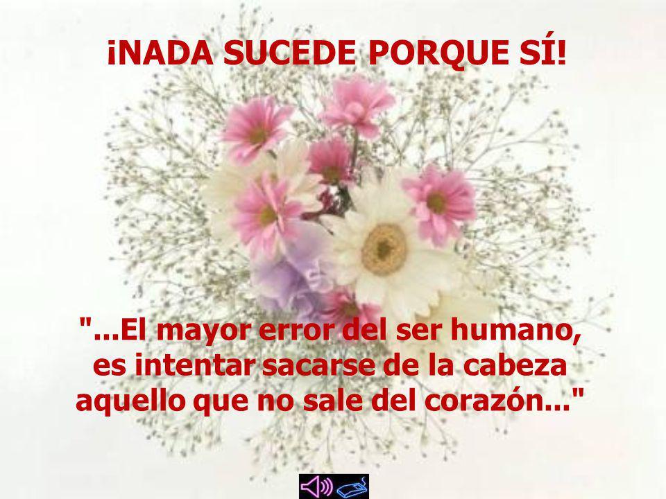 ...El mayor error del ser humano, es intentar sacarse de la cabeza aquello que no sale del corazón... ¡NADA SUCEDE PORQUE SÍ!