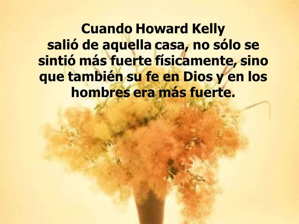 Cuando Howard Kelly salió de aquella casa, no sólo se sintió más fuerte físicamente, sino que también su fe en Dios y en los hombres era más fuerte.