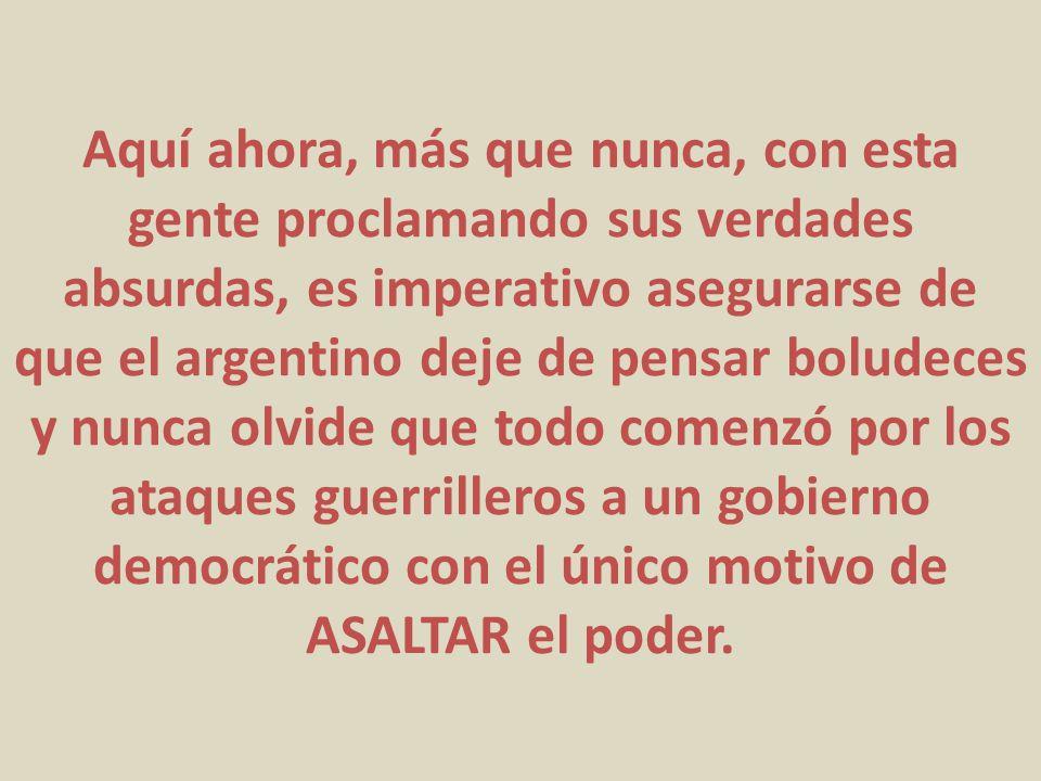 Aquí ahora, más que nunca, con esta gente proclamando sus verdades absurdas, es imperativo asegurarse de que el argentino deje de pensar boludeces y n
