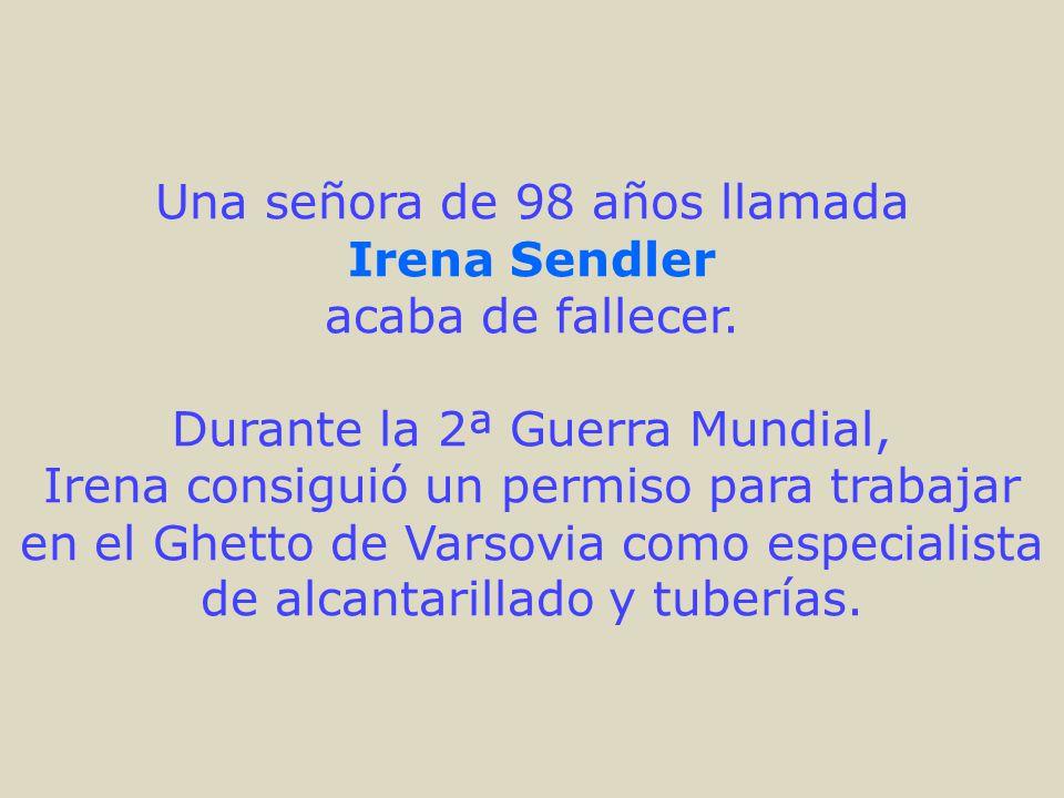 Una señora de 98 años llamada Irena Sendler acaba de fallecer. Durante la 2ª Guerra Mundial, Irena consiguió un permiso para trabajar en el Ghetto de