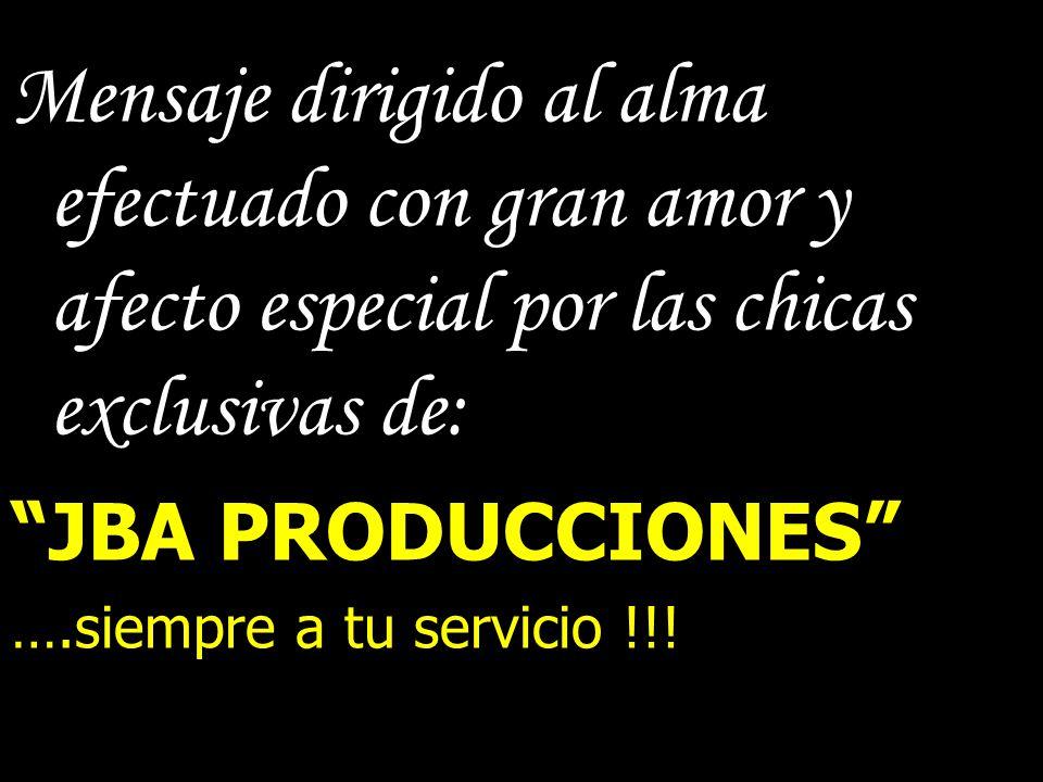 Mensaje dirigido al alma efectuado con gran amor y afecto especial por las chicas exclusivas de: JBA PRODUCCIONES ….siempre a tu servicio !!!