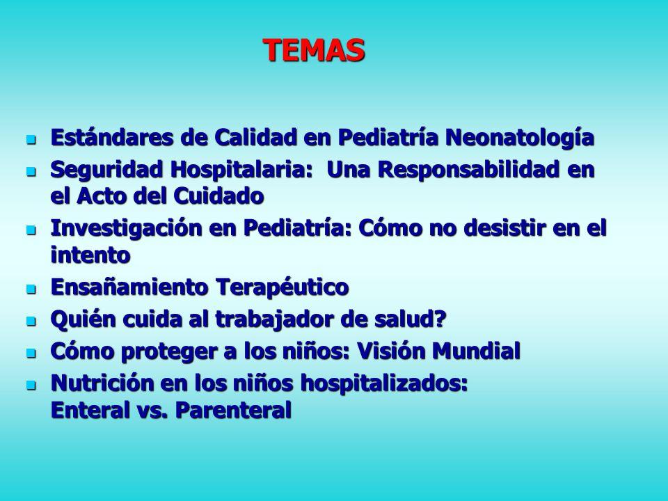 TEMAS Estándares de Calidad en Pediatría Neonatología Estándares de Calidad en Pediatría Neonatología Seguridad Hospitalaria: Una Responsabilidad en el Acto del Cuidado Seguridad Hospitalaria: Una Responsabilidad en el Acto del Cuidado Investigación en Pediatría: Cómo no desistir en el intento Investigación en Pediatría: Cómo no desistir en el intento Ensañamiento Terapéutico Ensañamiento Terapéutico Quién cuida al trabajador de salud.