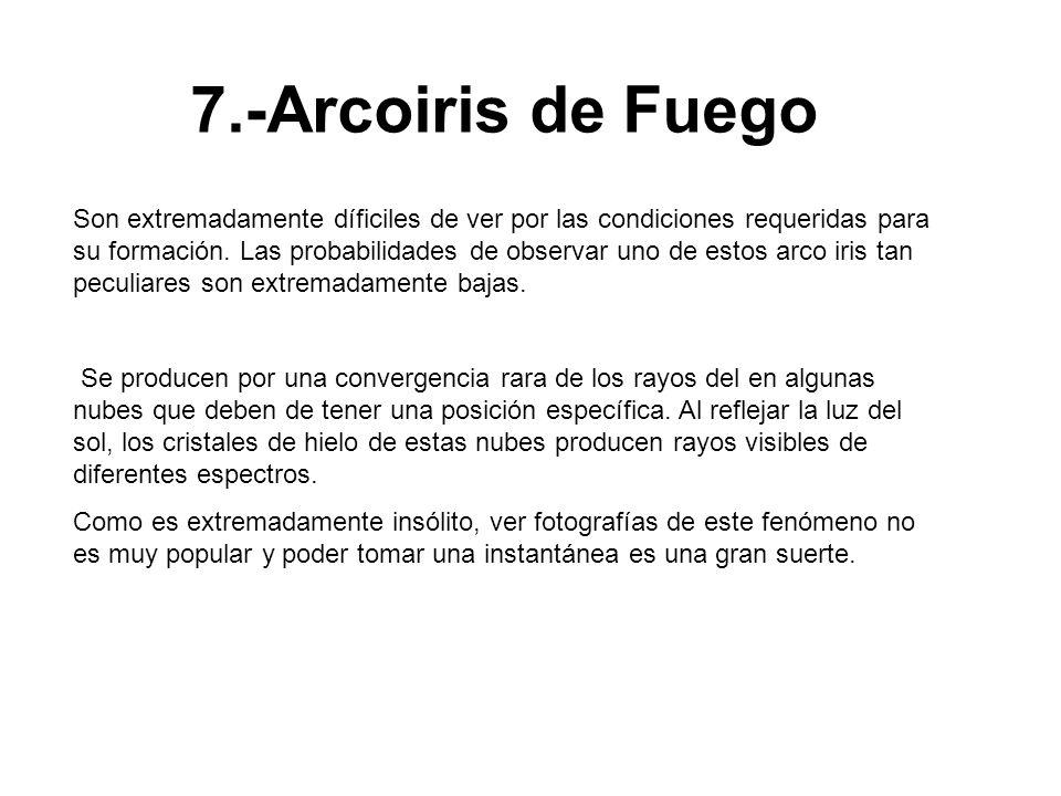 7.-Arcoiris de Fuego Son extremadamente díficiles de ver por las condiciones requeridas para su formación. Las probabilidades de observar uno de estos