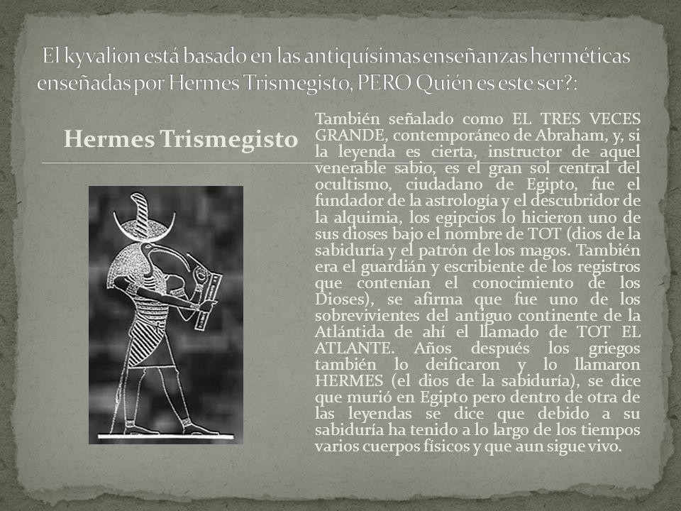 Hermes Trismegisto También señalado como EL TRES VECES GRANDE, contemporáneo de Abraham, y, si la leyenda es cierta, instructor de aquel venerable sabio, es el gran sol central del ocultismo, ciudadano de Egipto, fue el fundador de la astrología y el descubridor de la alquimia, los egipcios lo hicieron uno de sus dioses bajo el nombre de TOT (dios de la sabiduría y el patrón de los magos.