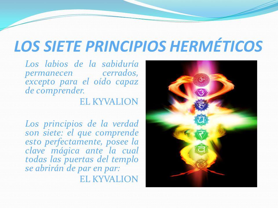 LOS SIETE PRINCIPIOS HERMÉTICOS Los labios de la sabiduría permanecen cerrados, excepto para el oído capaz de comprender. EL KYVALION Los principios d