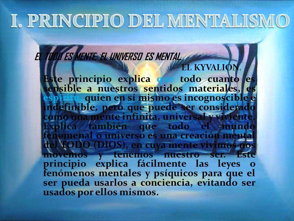 EL TODO ES MENTE; EL UNIVERSO ES MENTAL. EL KYVALION. Este principio explica que todo cuanto es sensible a nuestros sentidos materiales, es espíritu,
