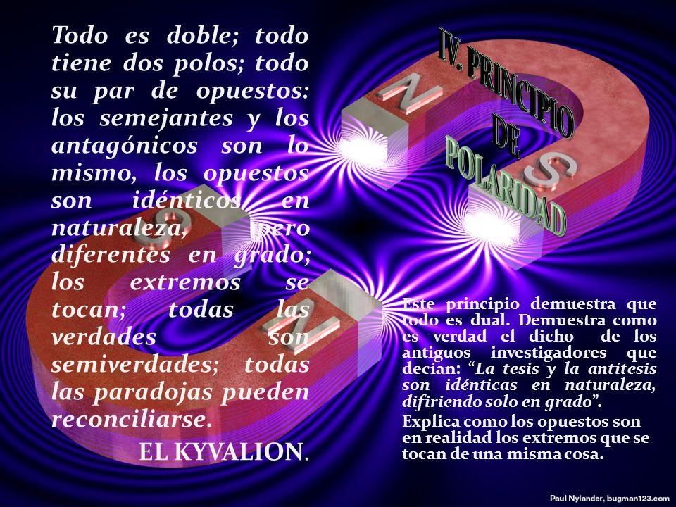 Todo es doble; todo tiene dos polos; todo su par de opuestos: los semejantes y los antagónicos son lo mismo, los opuestos son idénticos en naturaleza, pero diferentes en grado; los extremos se tocan; todas las verdades son semiverdades; todas las paradojas pueden reconciliarse.
