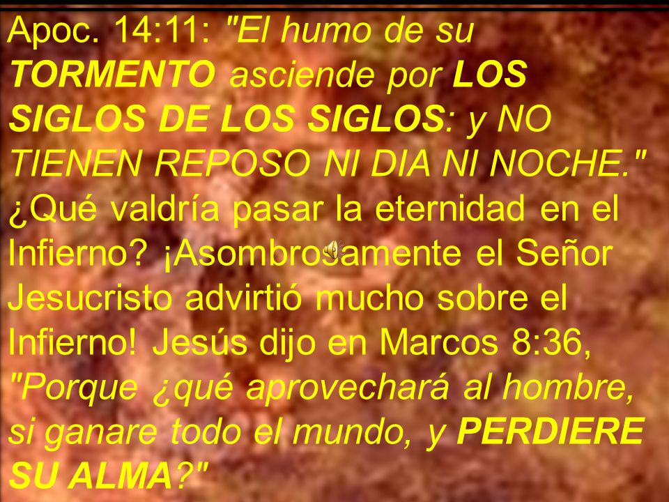 La Biblia lo describe como lloro (Mateo 8:12), lamento (Mateo 13:42), crujir de dientes (Mateo 13:50), tinieblas (Mateo 25:30), llamas (Lucas 16:24), fuego consumidor (Isa 33:14), tormentos (Lucas 16:23), ¡tormento eterno.