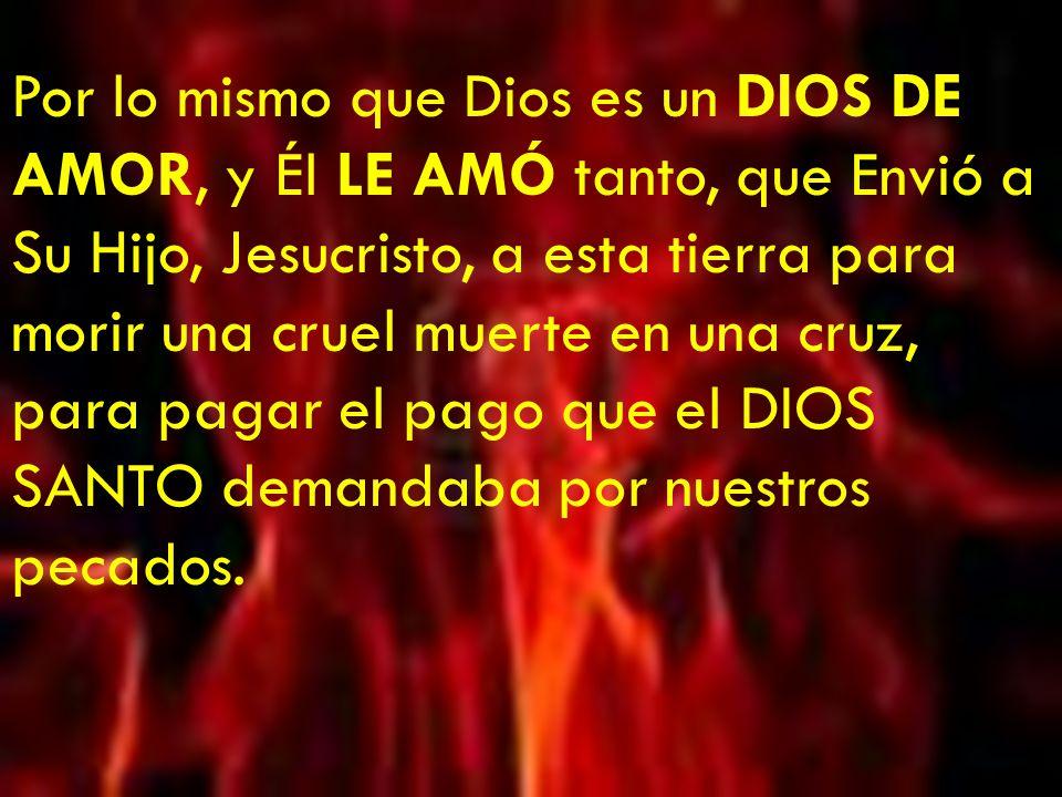 Pero Dios es un Dios de AMOR...¿Por qué un DIOS DE AMOR me va a mandar al infierno.