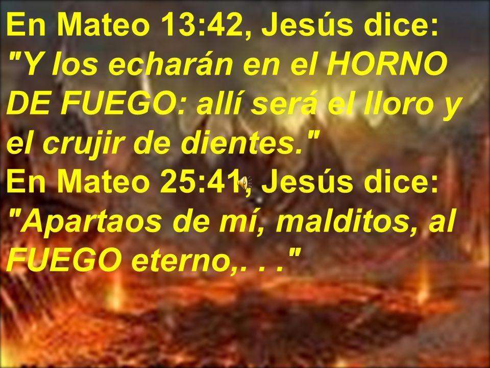 En Mateo 13:42, Jesús dice: Y los echarán en el HORNO DE FUEGO: allí será el lloro y el crujir de dientes. En Mateo 25:41, Jesús dice: Apartaos de mí, malditos, al FUEGO eterno,...