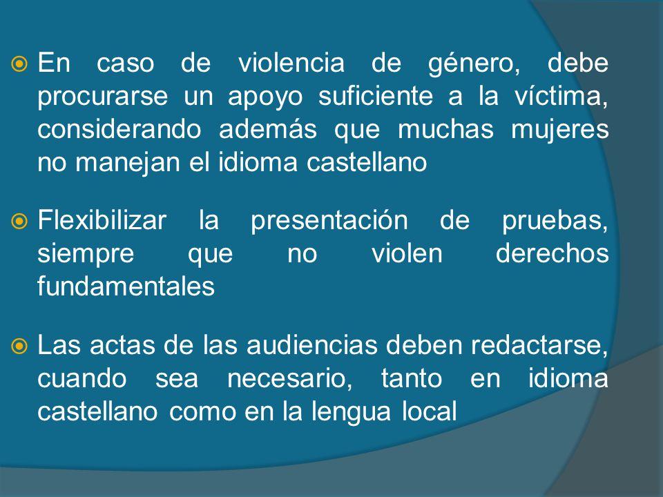 En caso de violencia de género, debe procurarse un apoyo suficiente a la víctima, considerando además que muchas mujeres no manejan el idioma castellano Flexibilizar la presentación de pruebas, siempre que no violen derechos fundamentales Las actas de las audiencias deben redactarse, cuando sea necesario, tanto en idioma castellano como en la lengua local