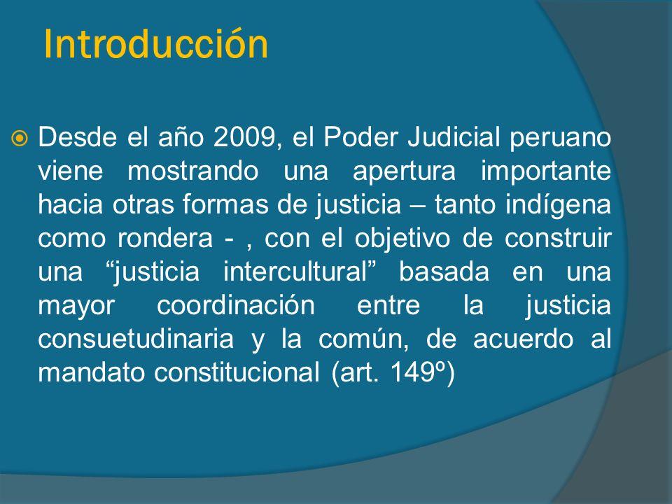 Introducción Desde el año 2009, el Poder Judicial peruano viene mostrando una apertura importante hacia otras formas de justicia – tanto indígena como rondera -, con el objetivo de construir una justicia intercultural basada en una mayor coordinación entre la justicia consuetudinaria y la común, de acuerdo al mandato constitucional (art.