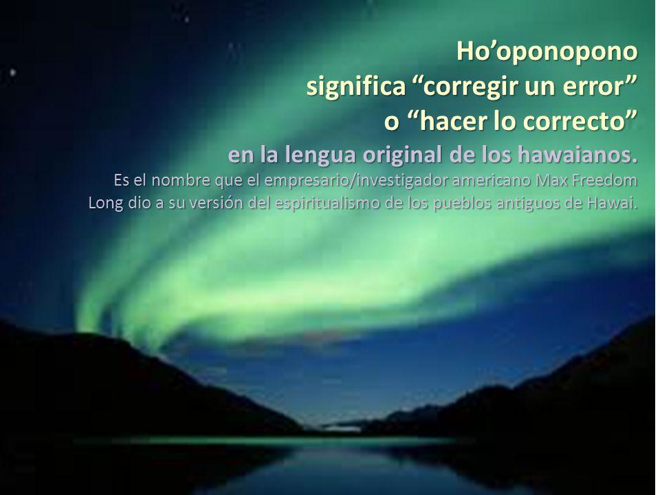 Hooponopono significa corregir un error o hacer lo correcto en la lengua original de los hawaianos.