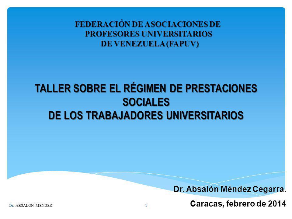 TALLER SOBRE EL RÉGIMEN DE PRESTACIONES SOCIALES DE LOS TRABAJADORES UNIVERSITARIOS Dr. Absalón Méndez Cegarra. Caracas, febrero de 2014 FEDERACIÓN DE