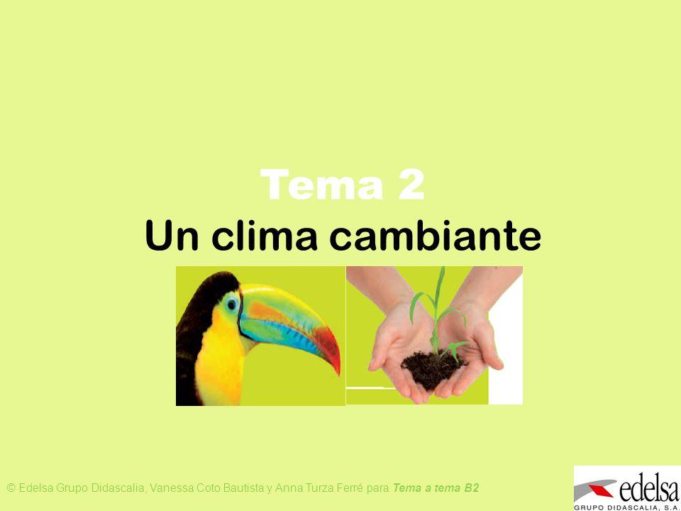 TEMA 2: UN CLIMA CAMBIANTE © Edelsa Grupo Didascalia, Vanessa Coto Bautista y Anna Turza Ferré para Tema a tema B2 Tema 2 Un clima cambiante