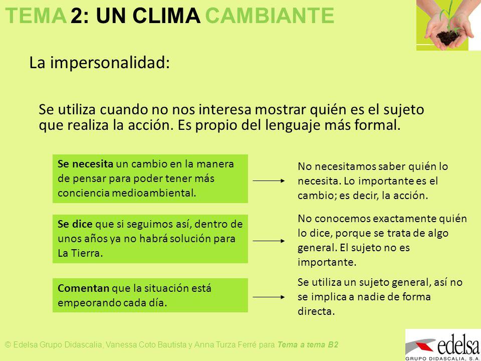 TEMA 2: UN CLIMA CAMBIANTE © Edelsa Grupo Didascalia, Vanessa Coto Bautista y Anna Turza Ferré para Tema a tema B2 Formas: SE pasivo reflejo Aquí se esconde el sujeto, porque la importancia la tiene la acción.