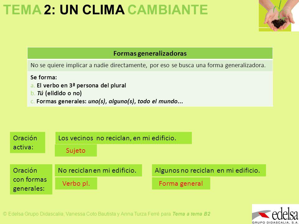 TEMA 2: UN CLIMA CAMBIANTE © Edelsa Grupo Didascalia, Vanessa Coto Bautista y Anna Turza Ferré para Tema a tema B2 Transforma estas frases en otras que tengan impersonalidad: 1.