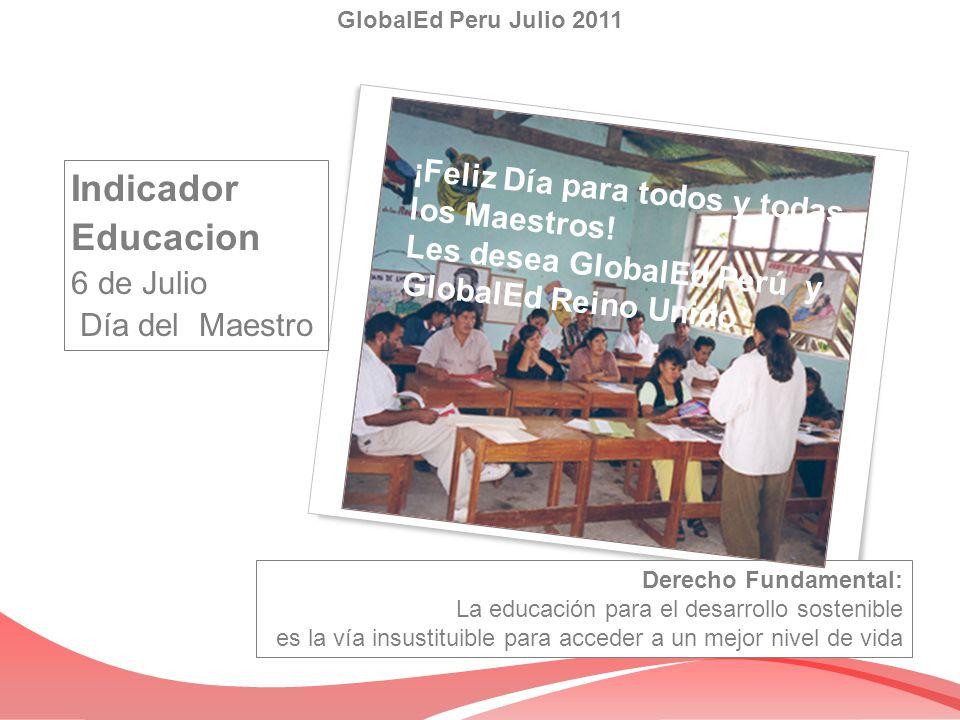 Indicador Educacion 6 de Julio Día del Maestro GlobalEd Peru Julio 2011 Derecho Fundamental: La educación para el desarrollo sostenible es la vía insu