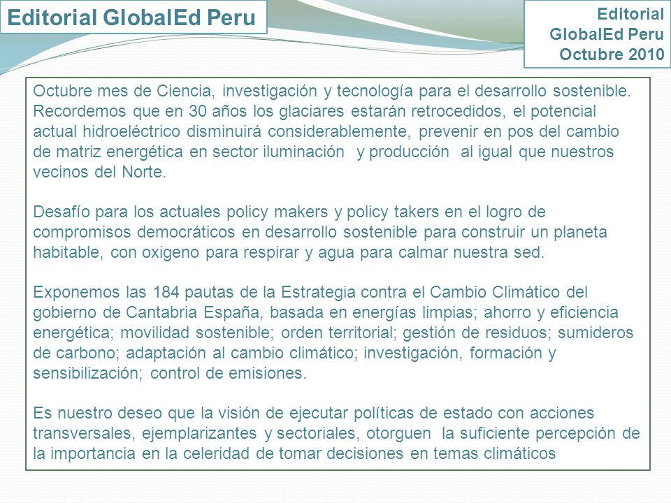 Editorial GlobalEd Peru Octubre 2010 Presentamos el trabajo de GlobalEd Reino Unido a lo largo de 20 años impulsando la educación para el desarrollo sostenible en Peru y Reino Unido, vinculando escuelas de los dos países a favor de relaciones de inclusión y equidad entre el norte y el Sur.