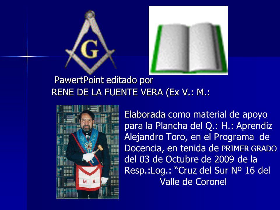 P PawertPoint editado por RENE DE LA FUENTE VERA (Ex V.: M.: Elaborada como material de apoyo para la Plancha del Q.: H.: Aprendiz Alejandro Toro, en
