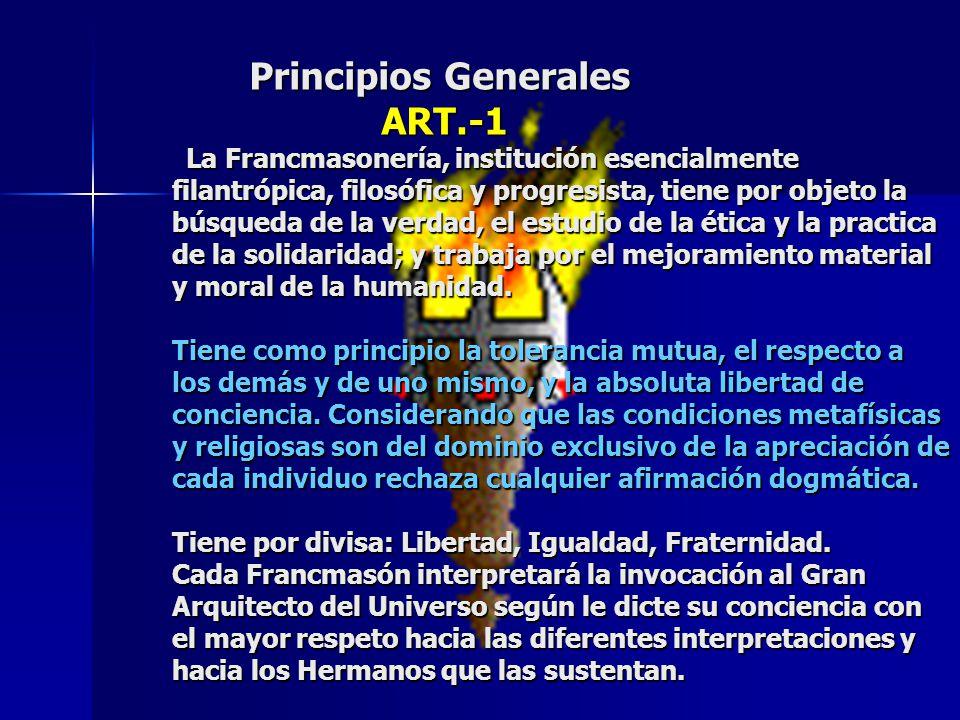 Principios Generales ART.-1 La Francmasonería, institución esencialmente filantrópica, filosófica y progresista, tiene por objeto la búsqueda de la ve