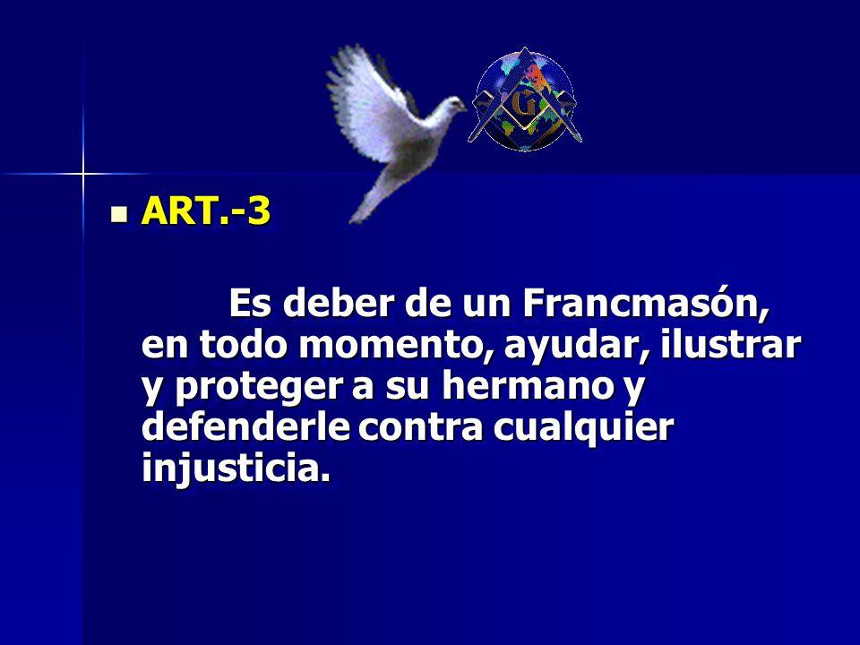 ART.-3 ART.-3 Es deber de un Francmasón, en todo momento, ayudar, ilustrar y proteger a su hermano y defenderle contra cualquier injusticia. Es deber