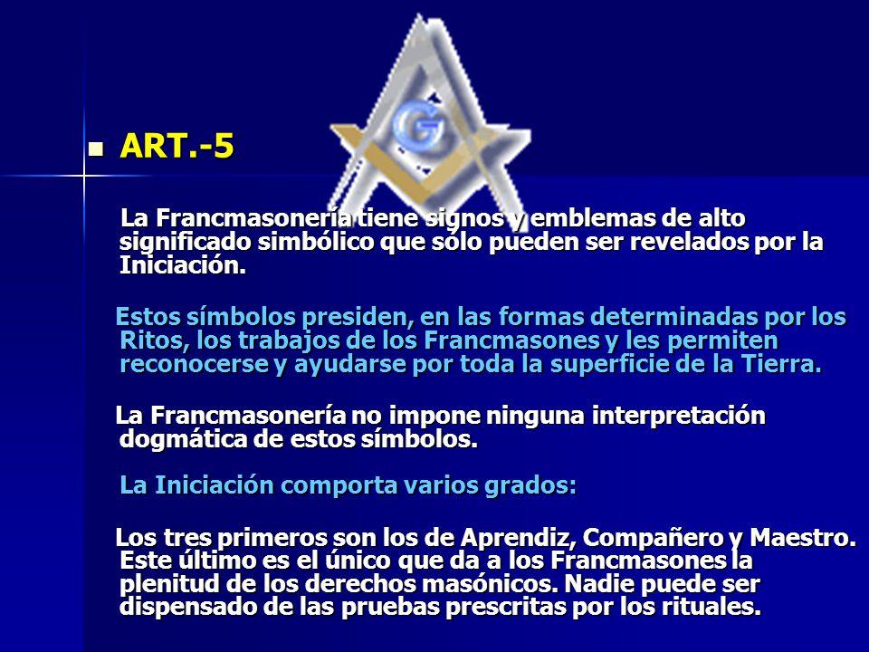 ART.-5 ART.-5 La Francmasonería tiene signos y emblemas de alto significado simbólico que sólo pueden ser revelados por la Iniciación. La Francmasoner