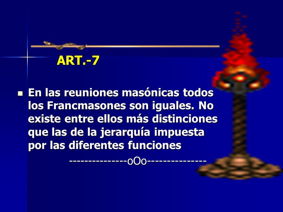 ART.-7 ART.-7 En las reuniones masónicas todos los Francmasones son iguales. No existe entre ellos más distinciones que las de la jerarquía impuesta p