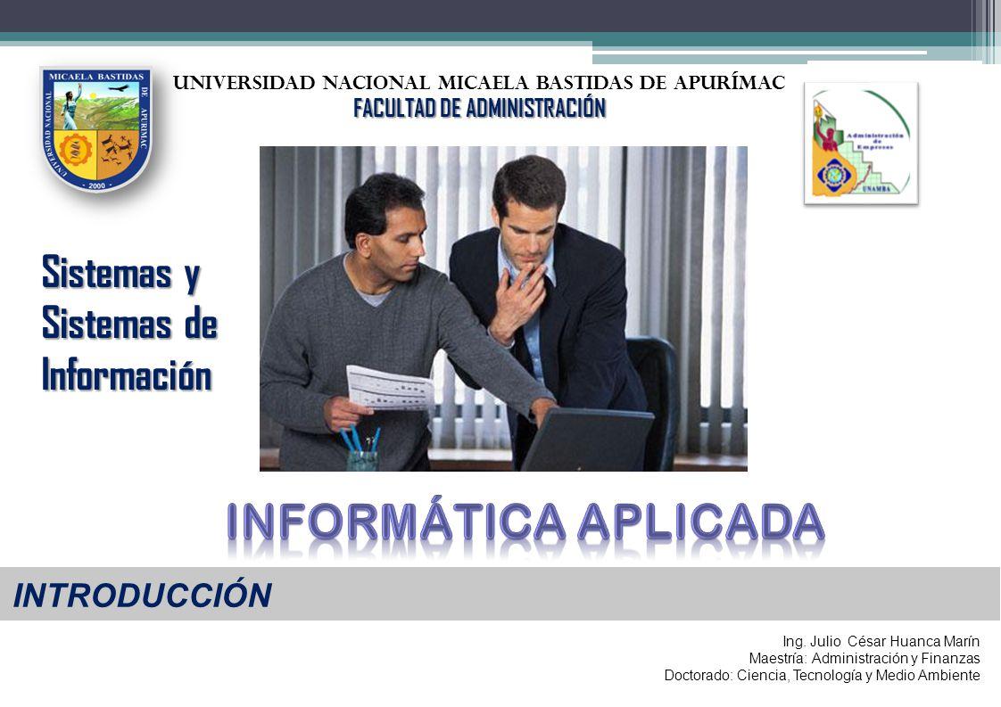 UNIVERSIDAD NACIONAL Micaela bastidas de Apurímac FACULTAD DE ADMINISTRACIÓN INTRODUCCIÓN Sistemas y Sistemas de Información Ing. Julio César Huanca M