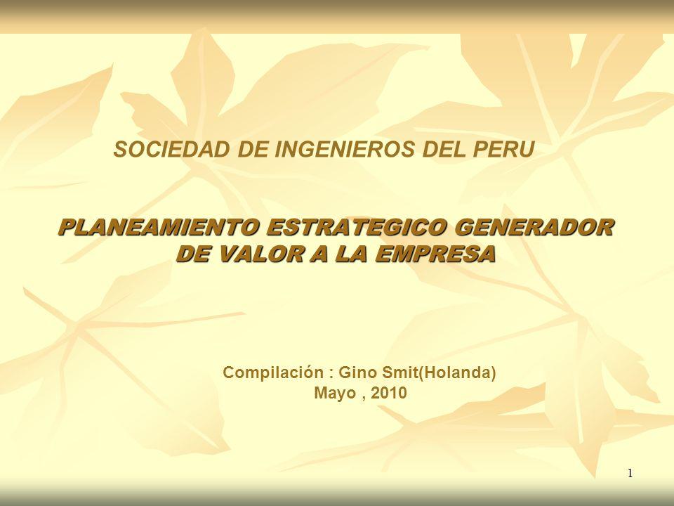 1 PLANEAMIENTO ESTRATEGICO GENERADOR DE VALOR A LA EMPRESA SOCIEDAD DE INGENIEROS DEL PERU Compilación : Gino Smit(Holanda) Mayo, 2010