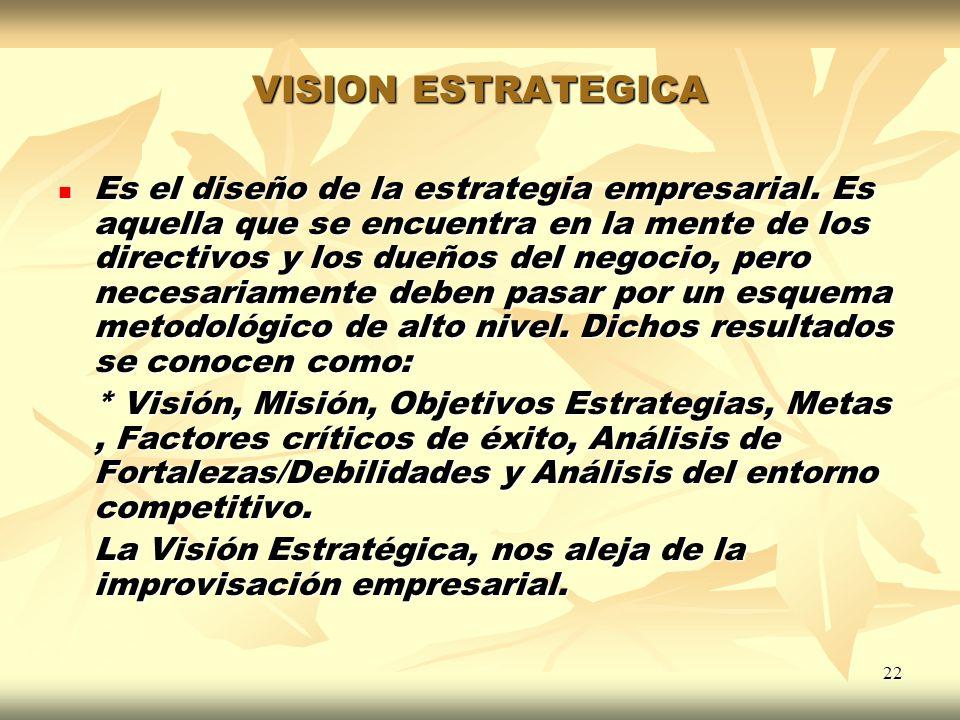 22 VISION ESTRATEGICA Es el diseño de la estrategia empresarial. Es aquella que se encuentra en la mente de los directivos y los dueños del negocio, p