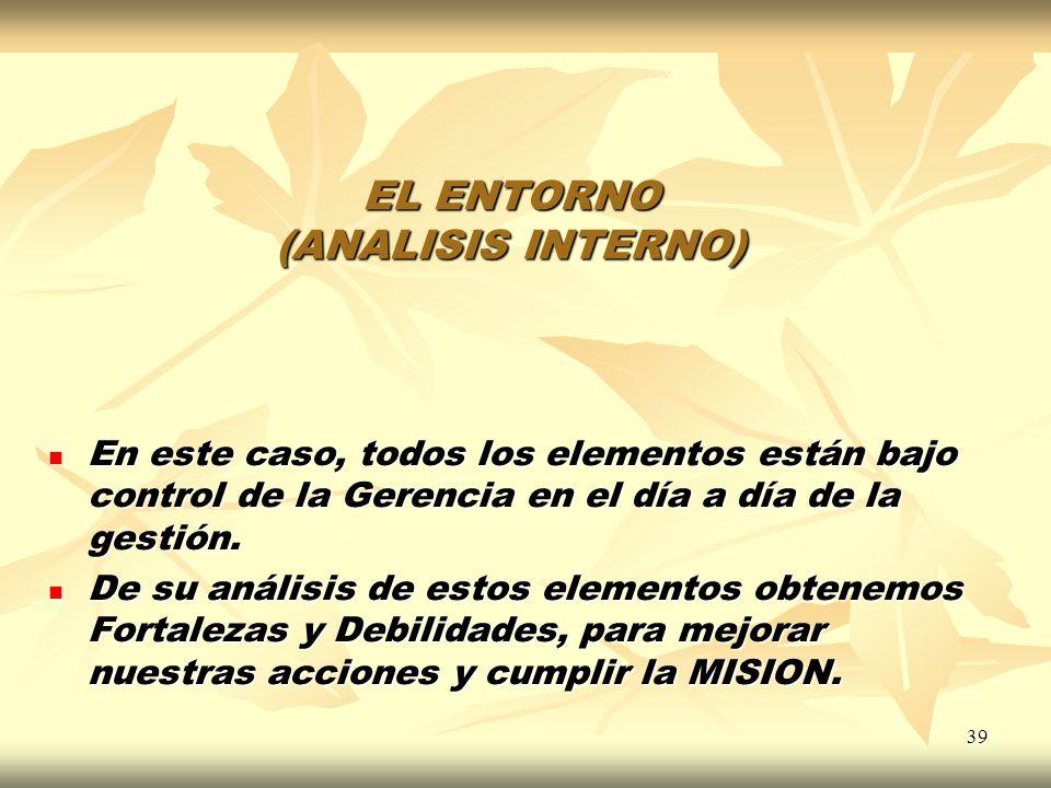 39 EL ENTORNO (ANALISIS INTERNO) En este caso, todos los elementos están bajo control de la Gerencia en el día a día de la gestión. En este caso, todo