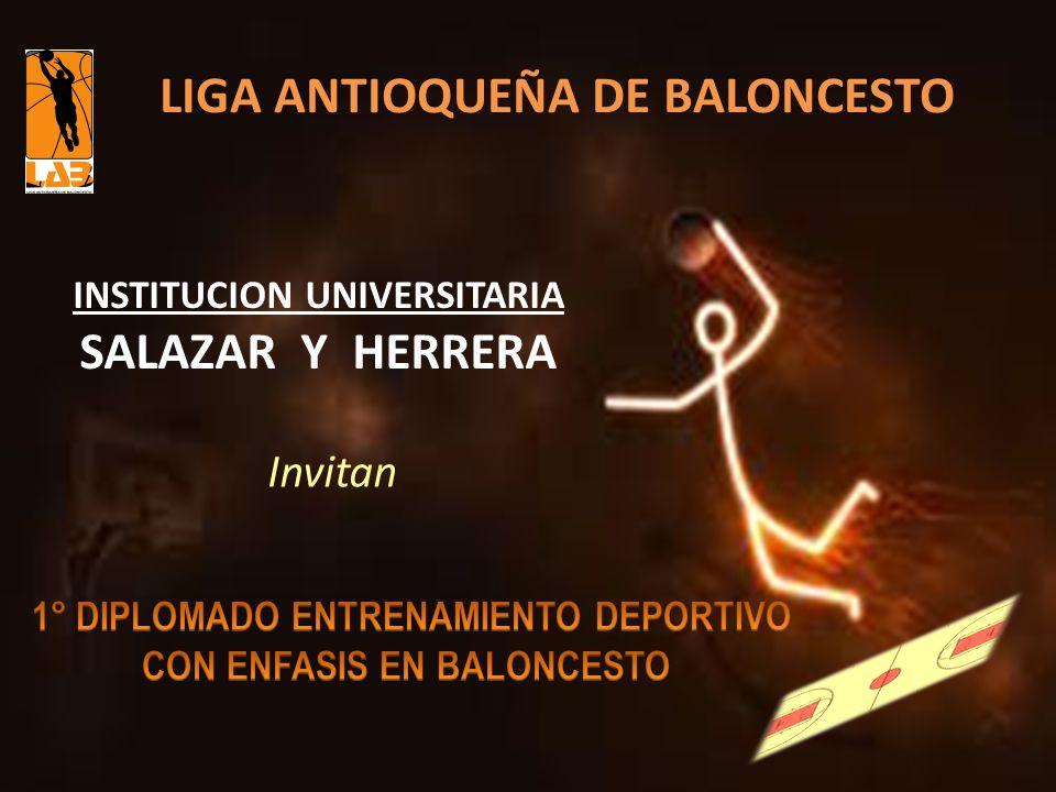 1° DIPLOMADO ENTRENAMIENTO DEPORTIVO CON ENFASIS EN BALONCESTO Tipo de ProgramaDIPLOMADO Titulo del Programa: DIPLOMADO DE ENTRENAMIENTO DEPORTIVO CON ÉNFASIS EN BALONCESTO Universidad Patrocinante: INSTITUCIÓN UNIVERSITARIA SALAZAR Y HERRERA Aval deportivo: FEDERACION COLOMBIANA DE BALONCESTO LIGA ANTIOQUEÑA DE BALONCESTO Responsable del Proyecto :GONZALO ZAPATA HERNANDEZ Duración del programa: 120 horas Fecha de InicioSeptiembre 24 de 2010 Fecha de términoNoviembre 21 de 2010 ANTECEDENTES GENERALES