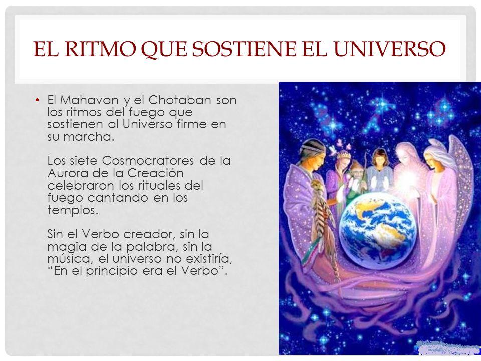 EL RITMO QUE SOSTIENE EL UNIVERSO El Mahavan y el Chotaban son los ritmos del fuego que sostienen al Universo firme en su marcha.
