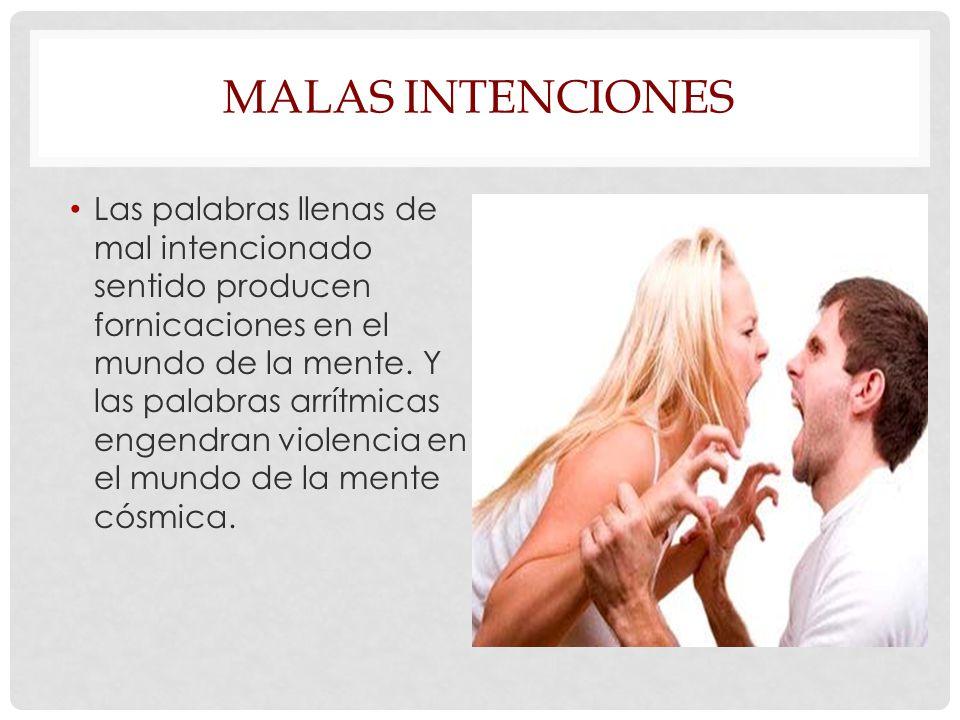 MALAS INTENCIONES Las palabras llenas de mal intencionado sentido producen fornicaciones en el mundo de la mente.